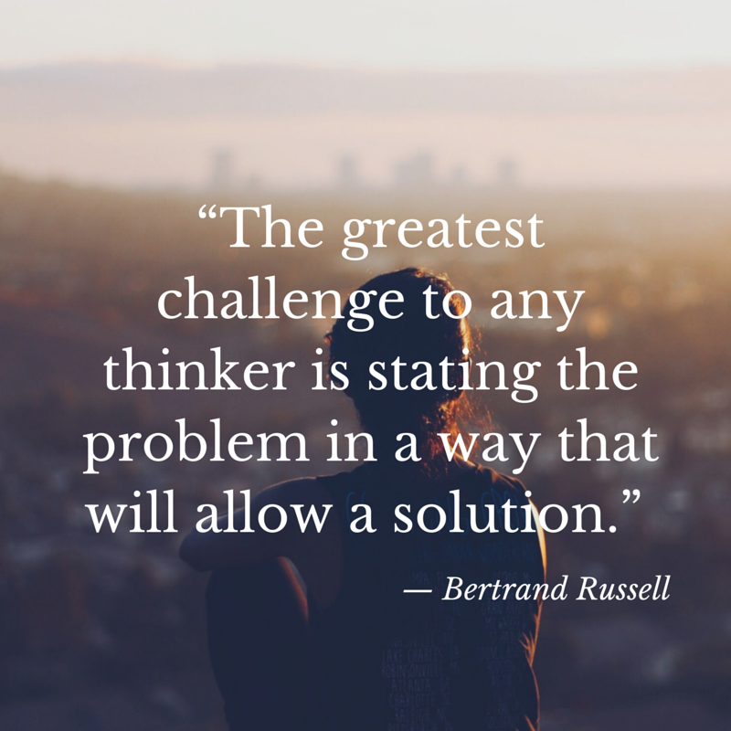 The greatest challenge to any thinker is stating the problem in a way that will allow a solution. -- Bertrand Russell